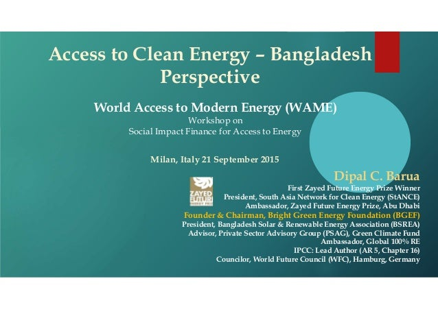 Access to Clean Energy – Bangladesh Perspective World Access to Modern Energy (WAME) Workshop on Social Impact Finance for...
