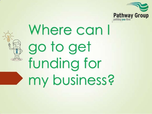 Where can I go to get funding for my business?