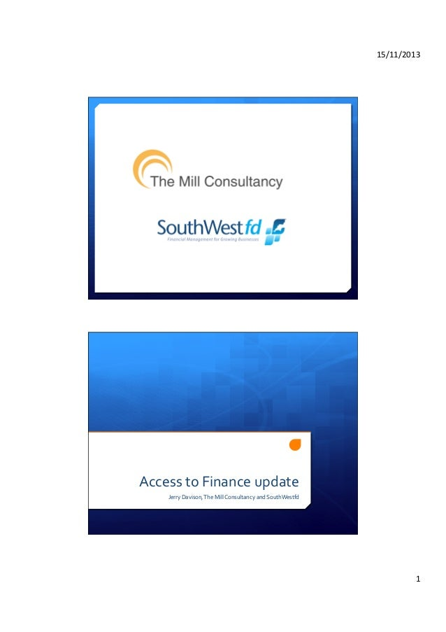 15/11/2013	     Access	   to	   Finance	   update	    Jerry	   Davison,	   The	   Mill	   Consultancy	   and	   SouthWestf...