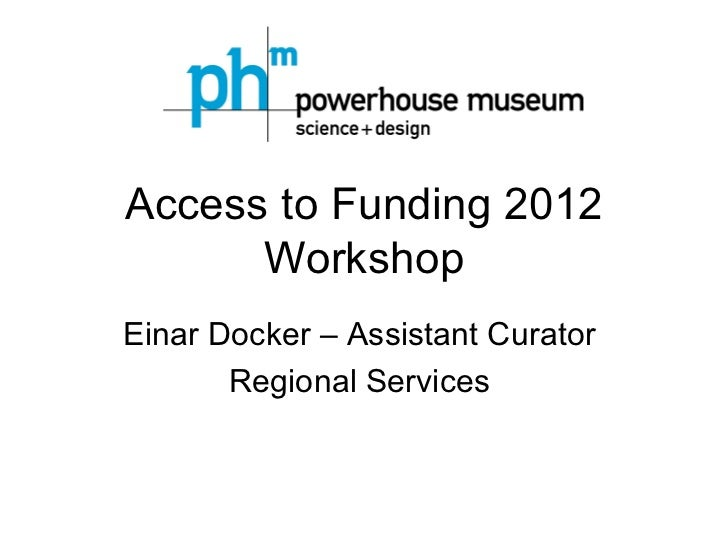 Access to Funding 2012      WorkshopEinar Docker – Assistant Curator       Regional Services