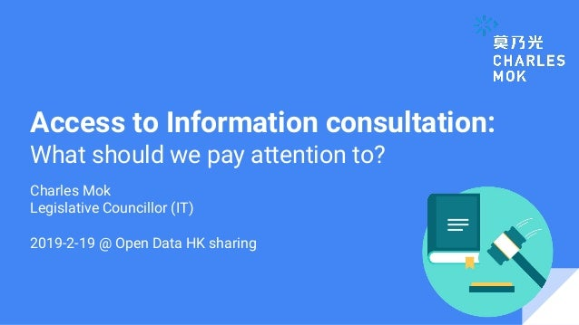 Access to Information consultation: What should we pay attention to? Charles Mok Legislative Councillor (IT) 2019-2-19 @ O...