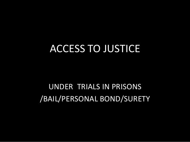 ACCESS TO JUSTICEUNDER TRIALS IN PRISONS/BAIL/PERSONAL BOND/SURETY