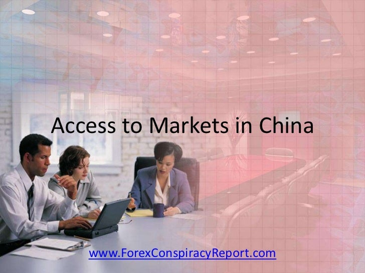 Access to Markets in China   www.ForexConspiracyReport.com
