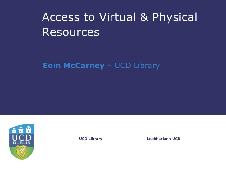 Access to Virtual & PhysicalResourcesEoin McCarney – UCD Library        UCD Library    Leabharlann UCD