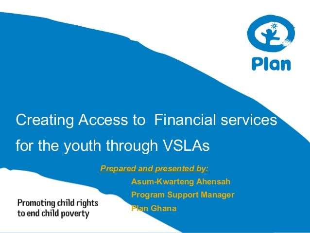 Creating Access to Financial services for the youth through VSLAs Prepared and presented by: Asum-Kwarteng Ahensah Program...