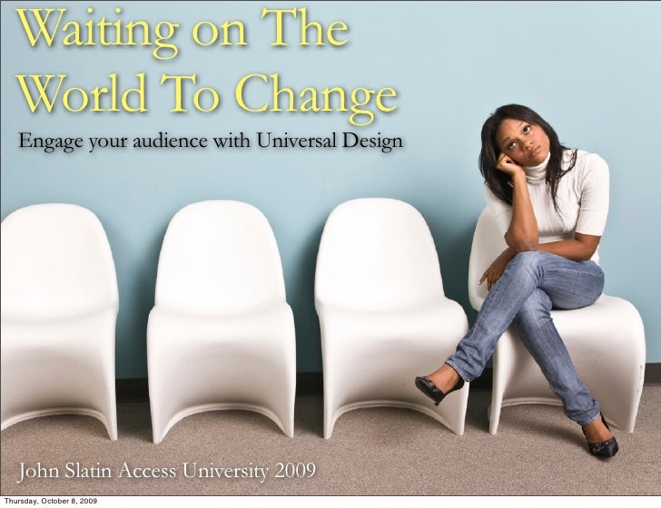 Waiting on The   World To Change    Engage your audience with Universal Design        John Slatin Access University 2009 T...