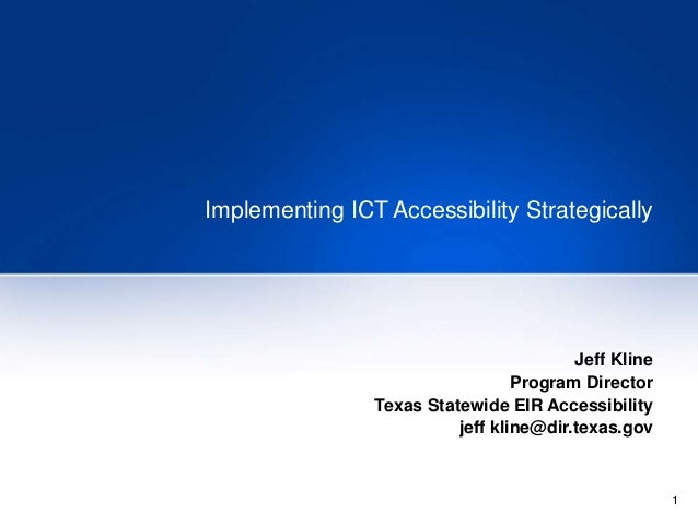 1 Implementing ICT Accessibility Strategically Jeff Kline Program Director Texas Statewide EIR Accessibility jeff kline@di...