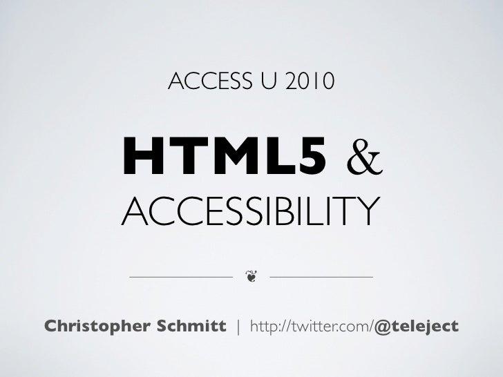 ACCESS U 2010            HTML5 &          ACCESSIBILITY                         ❦   Christopher Schmitt | http://twitter.c...