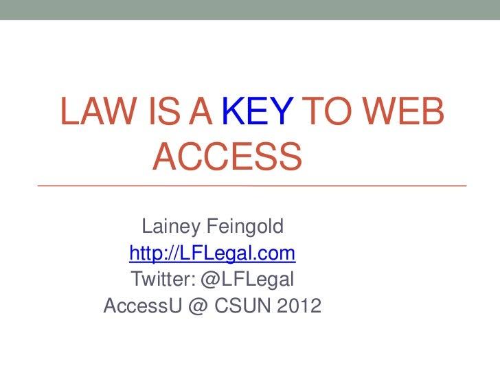 LAW IS A KEY TO WEB     ACCESS     Lainey Feingold    http://LFLegal.com    Twitter: @LFLegal  AccessU @ CSUN 2012