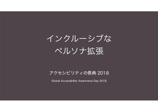 インクルーシブな ペルソナ拡張 アクセシビリティの祭典 2018 Global Accessibility Awareness Day 2018