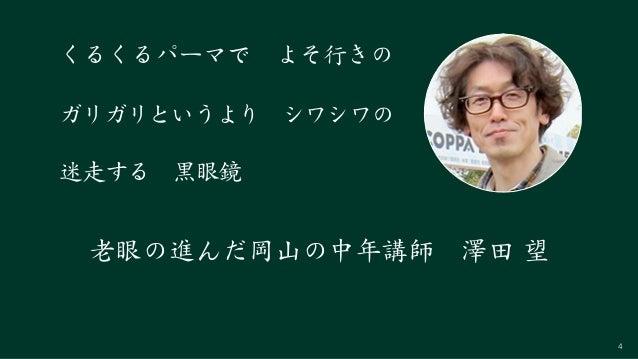 4 迷走する 黒眼鏡 くるくるパーマで よそ行きの ガリガリというより シワシワの 老眼の進んだ岡山の中年講師 澤田 望