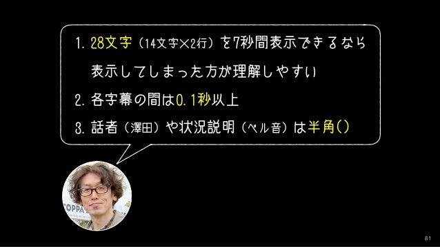 81 1.28文字 (14文字×2行) を7秒間表示できるなら 表示してしまった方が理解しやすい 2.各字幕の間は0.1秒以上 3.話者 (澤田) や状況説明 (ベル音) は半角()