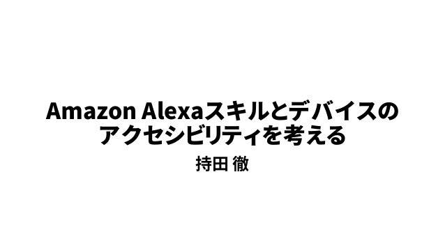 Amazon Alexaスキルとデバイスの アクセシビリティを考える 持田 徹
