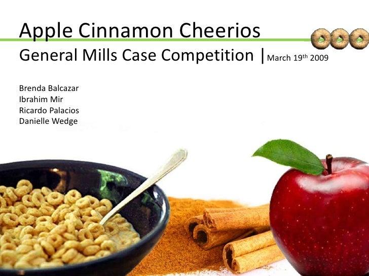 Apple Cinnamon CheeriosGeneral Mills Case Competition  March 19th 2009<br />Brenda Balcazar<br />Ibrahim Mir<br />Ricardo ...