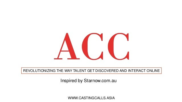 REVOLUTIONIZING THE WAY TALENT GET DISCOVERED AND INTERACT ONLINE WWW.CASTINGCALLS.ASIA Inspired by Starnow.com.au
