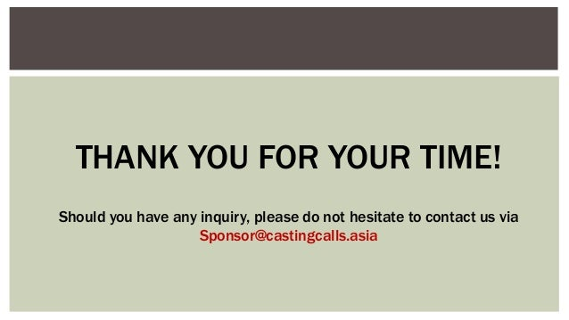 THANK YOU FOR YOUR TIME! Should you have any inquiry, please do not hesitate to contact us via Sponsor@castingcalls.asia
