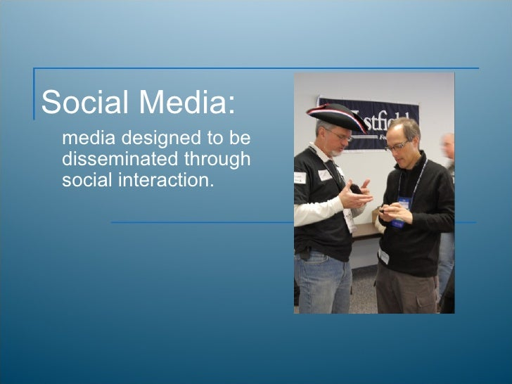 Social Media: media designed to be disseminated through social interaction.