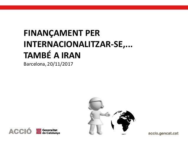 FINANÇAMENT PER INTERNACIONALITZAR-SE,... TAMBÉ A IRAN Barcelona, 20/11/2017