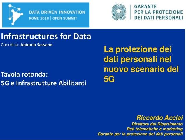 Infrastructures for Data Coordina: Antonio Sassano Tavola rotonda: 5G e Infrastrutture Abilitanti La protezione dei dati p...