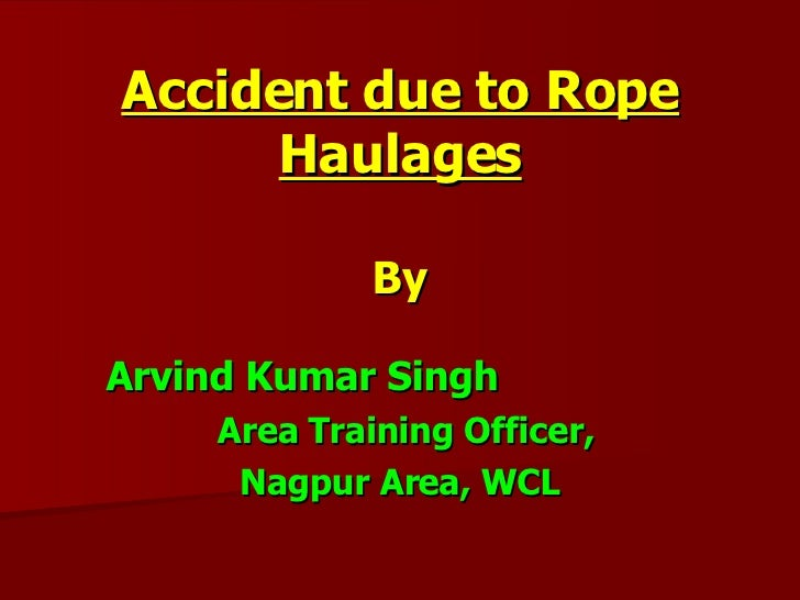 Accident due to Rope Haulages By Arvind Kumar Singh  Area Training Officer, Nagpur Area, WCL