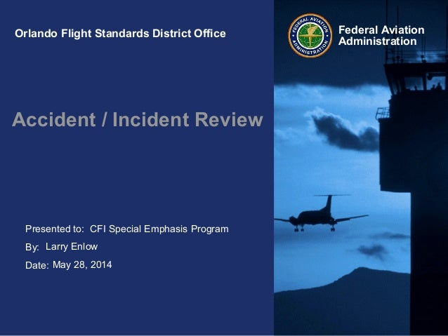 Presented to: By: Date: Federal Aviation Administration Orlando Flight Standards District Office Accident / Incident Revie...