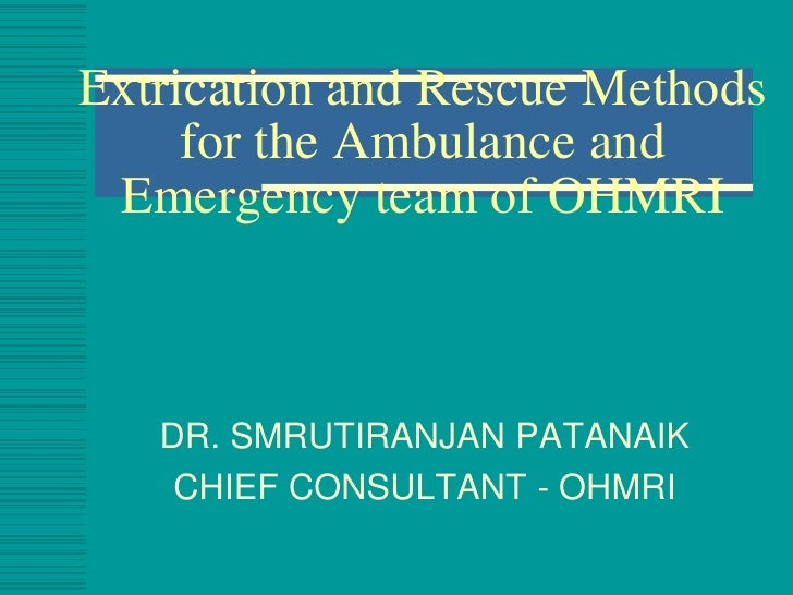 Extrication and Rescue Methods     for the Ambulance and Emergency team of OHMRI   DR. SMRUTIRANJAN PATANAIK    CHIEF CONS...