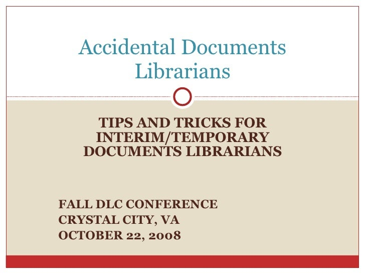 TIPS AND TRICKS FOR INTERIM/TEMPORARY DOCUMENTS LIBRARIANS FALL DLC CONFERENCE CRYSTAL CITY, VA OCTOBER 22, 2008 Accidenta...