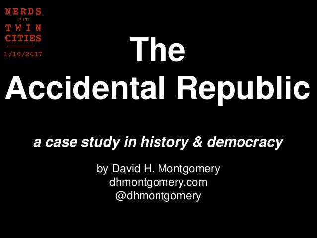 a case study in history & democracy The Accidental Republic by David H. Montgomery dhmontgomery.com @dhmontgomery 1/10/2017