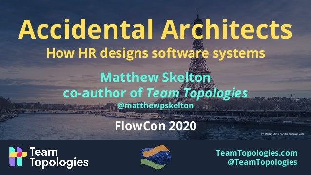 TeamTopologies.com @TeamTopologies Accidental Architects How HR designs software systems Matthew Skelton co-author of Team...