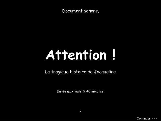 Document sonore.  Attention !  La tragique histoire de Jacqueline  Durée maximale: 9,40 minutes.  .  Continuer >>>