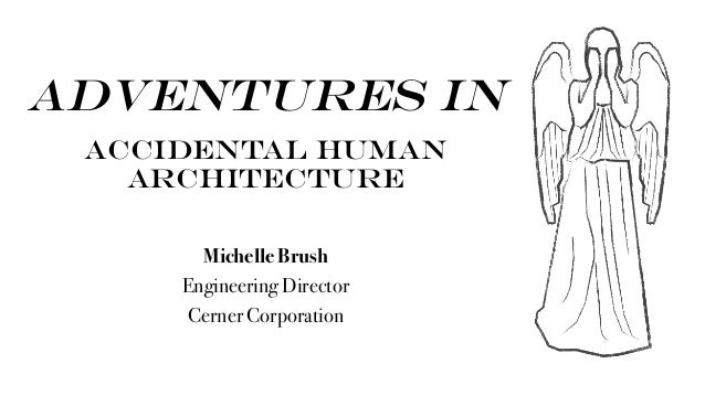 Adventures in accidental human architecture Michelle Brush Engineering Director Cerner Corporation