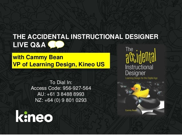 THE ACCIDENTAL INSTRUCTIONAL DESIGNER LIVE Q&A with Cammy Bean VP of Learning Design, Kineo US To Dial In: Access Code: 95...