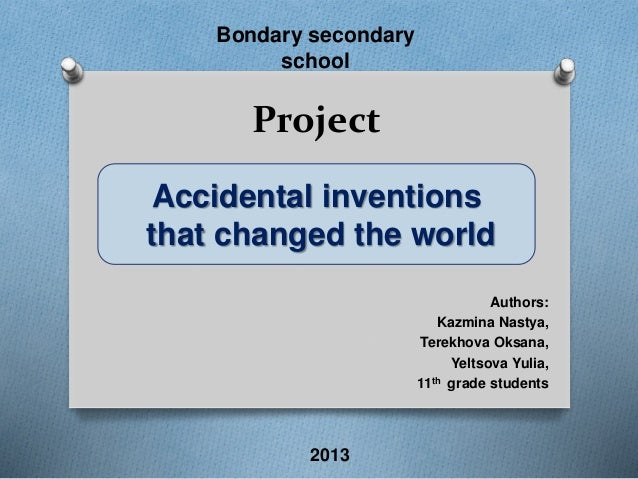 Bondary secondary  school  Project  Accidental inventions  that changed the world  Authors:  Kazmina Nastya,  Terekhova Ok...