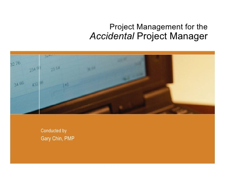 Project Management for the                  Accidental Project Manager     Conducted by Gary Chin, PMP