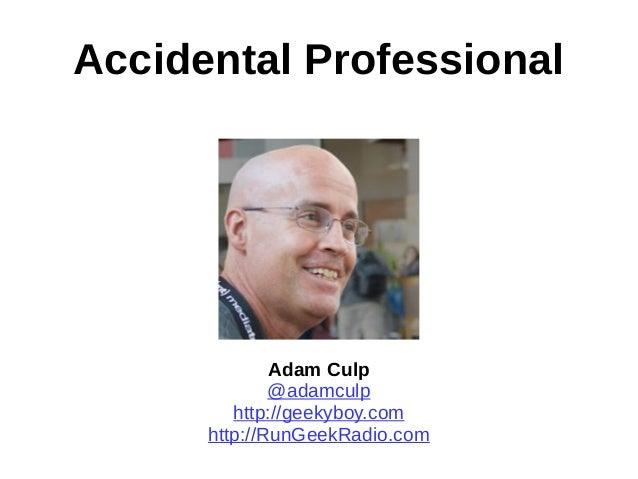 Accidental Professional Adam Culp @adamculp http://geekyboy.com http://RunGeekRadio.com