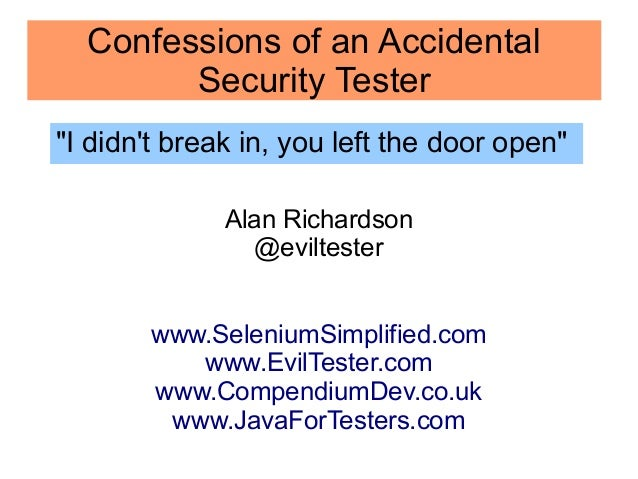 "Confessions of an Accidental  Security Tester  ""I didn't break in, you left the door open""  Alan Richardson  @eviltester  ..."