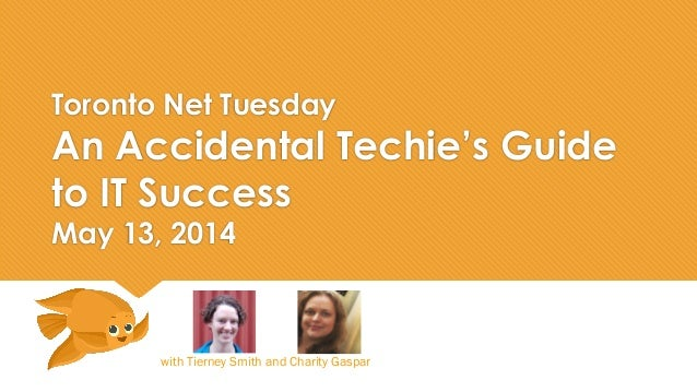 Toronto Net Tuesday An Accidental Techie's Guide to IT Success May 13, 2014 with Tierney Smith and Charity Gaspar