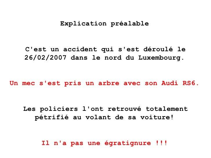 Explication préalable   C'est un accident qui s'est déroulé le 26/02/2007 dans le nord du Luxembourg.   Un mec s'est pris ...