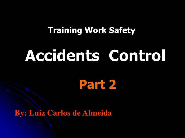 Training Work Safety     Accidents Control                  Part 2  By: Luiz Carlos de Almeida