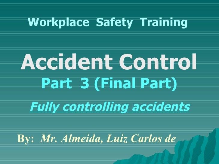 Workplace  Safety  Training Accident Control  Part  3 (Final Part) Fully controlling accidents By:  Mr. Almeida, Luiz Carl...