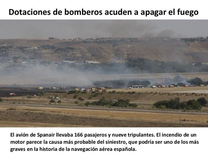 Dotaciones de bomberos acuden a apagar el fuego El avión de Spanair llevaba 166 pasajeros y nueve tripulantes. El incendio...