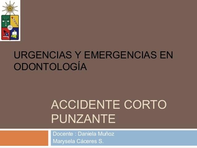 ACCIDENTE CORTOPUNZANTEDocente : Daniela MuñozMarysela Cáceres S.URGENCIAS Y EMERGENCIAS ENODONTOLOGÍA