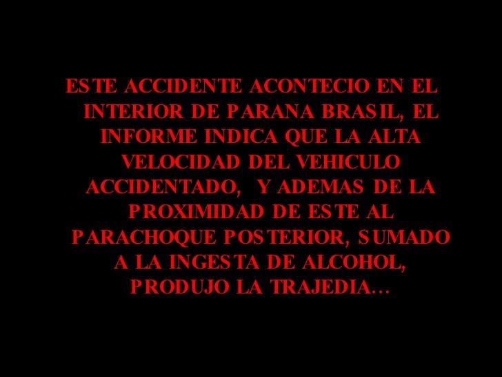<ul><li>ESTE ACCIDENTE ACONTECIO EN EL INTERIOR DE PARANA BRASIL, EL INFORME INDICA QUE LA ALTA VELOCIDAD DEL VEHICULO ACC...