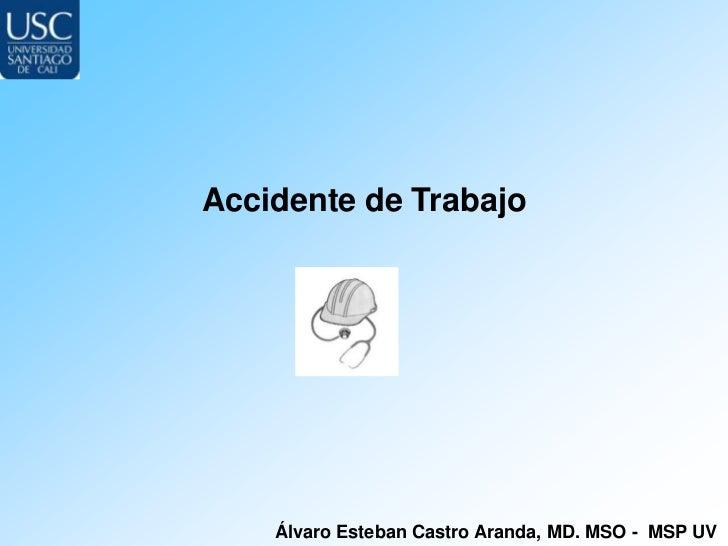 Accidente de Trabajo    Álvaro Esteban Castro Aranda, MD. MSO - MSP UV