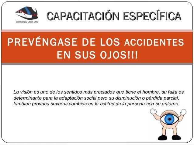 CAPACITACIÓN ESPECÍFICAPREVÉNGASE DE LOS ACCIDENTES       EN SUS OJOS!!!La visión es uno de los sentidos más preciados que...