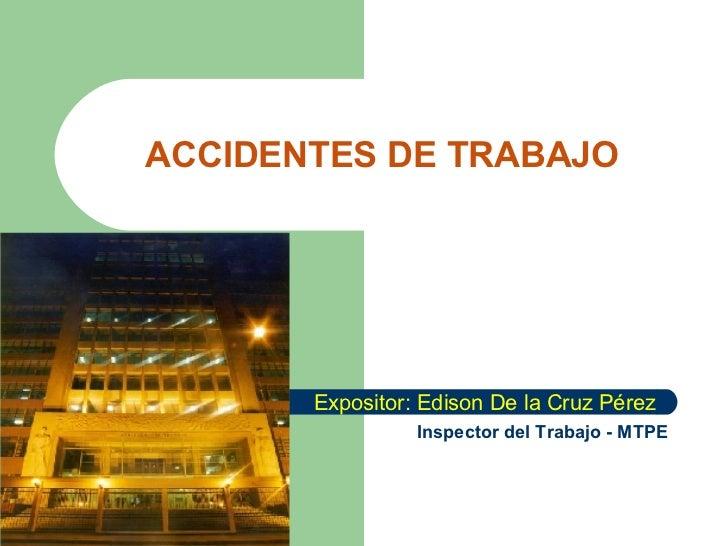 ACCIDENTES DE TRABAJO Expositor: Edison De la Cruz Pérez Inspector del Trabajo - MTPE