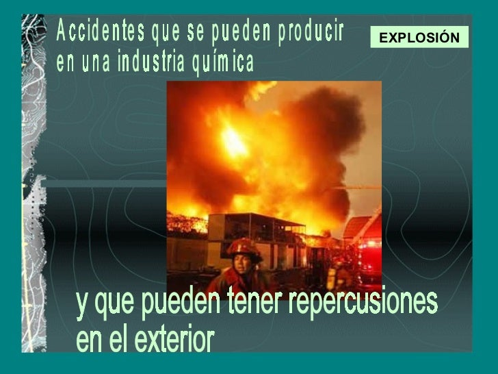 EXPLOSIÓN Accidentes que se pueden producir  en una industria química y que pueden tener repercusiones  en el exterior