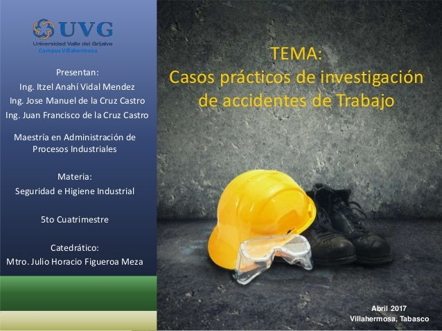 TEMA: Casos prácticos de investigación de accidentes de Trabajo Presentan: Ing. Itzel Anahí Vidal Mendez Ing. Jose Manuel ...
