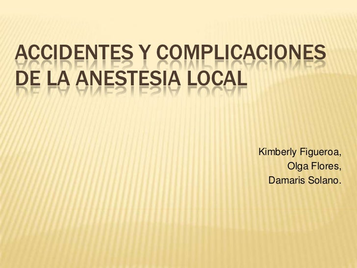 Accidentes y complicaciones de la anestesia local<br />Kimberly Figueroa,<br /> Olga Flores, <br />Damaris Solano.<br />