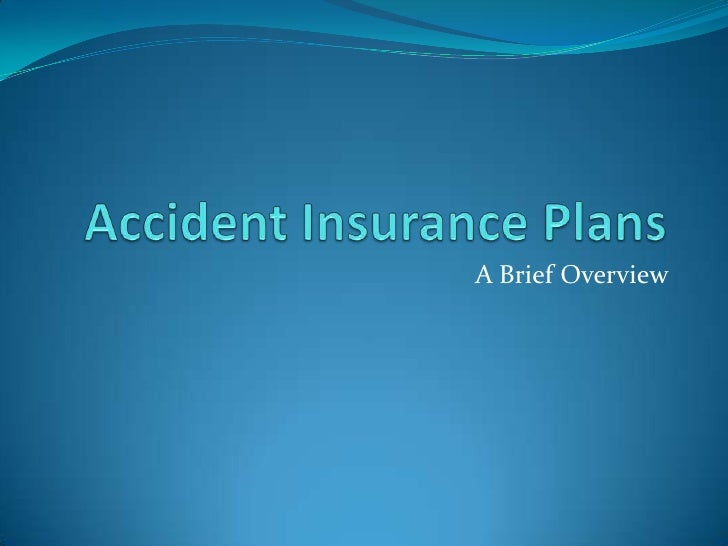 Accident Insurance Plans<br />A Brief Overview<br />
